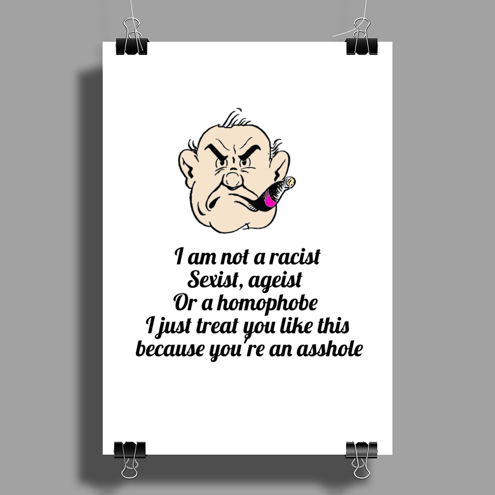 I am not a racist Sexist, ageist or a Homophobe I just treat you like this because you're an asshole Poster Print (Portrait)
