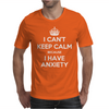 I Can't Keep Calm Because I Have Anxiety Mens T-Shirt