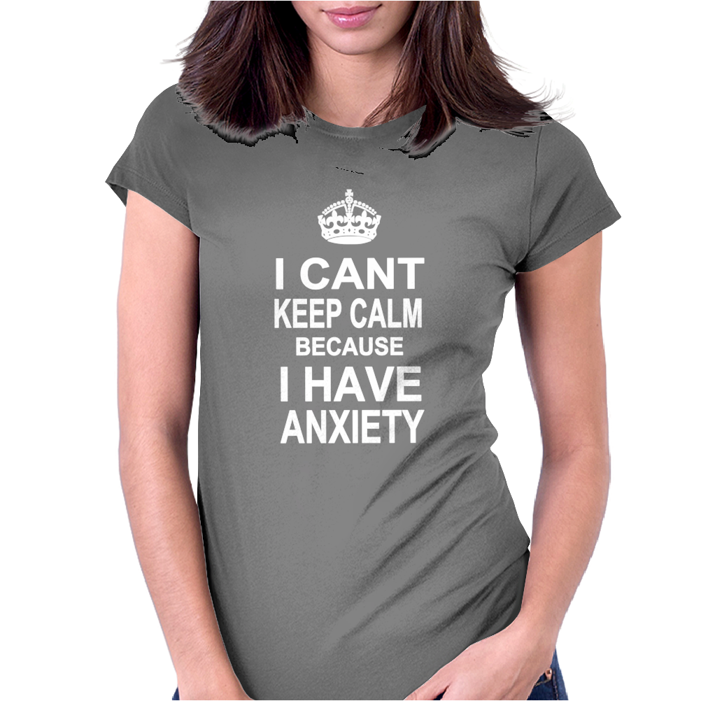 I Can't Keep Calm Because I Have Anxiety. Womens Fitted T-Shirt