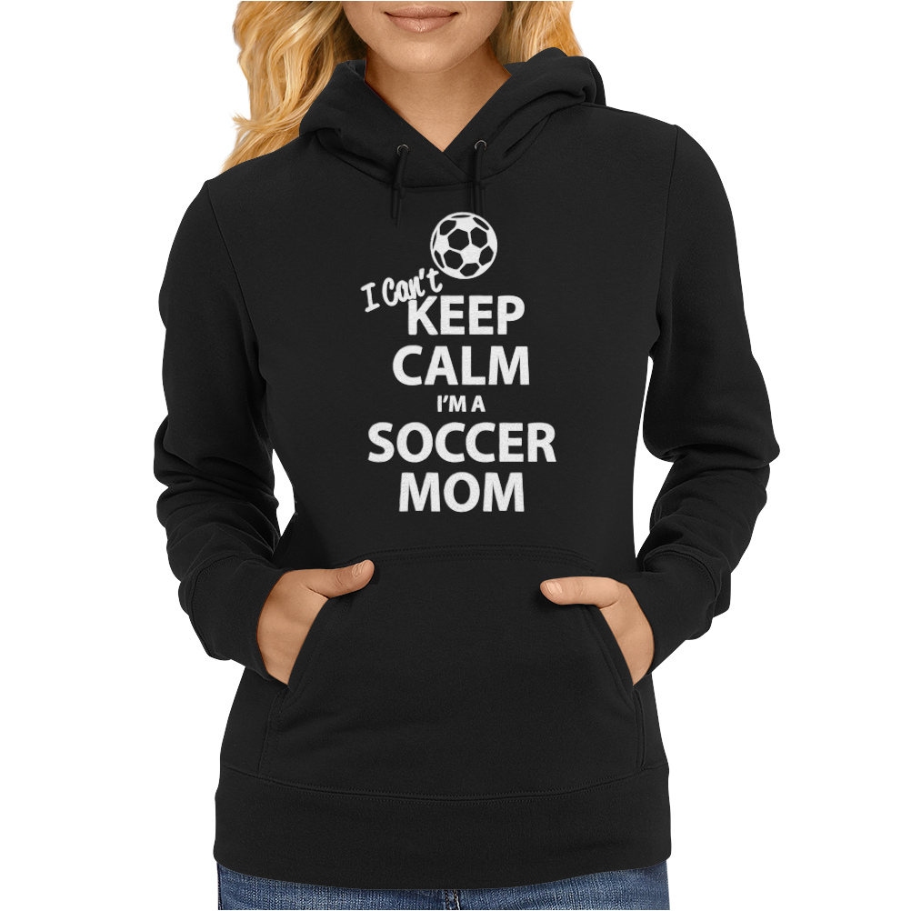 I Can't Keep Calm I'm a Soccer Mom Womens Hoodie