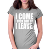 I Come I F'ck Shit Up I Leave Womens Fitted T-Shirt