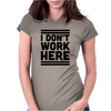 I Dont Work Here Womens Fitted T-Shirt
