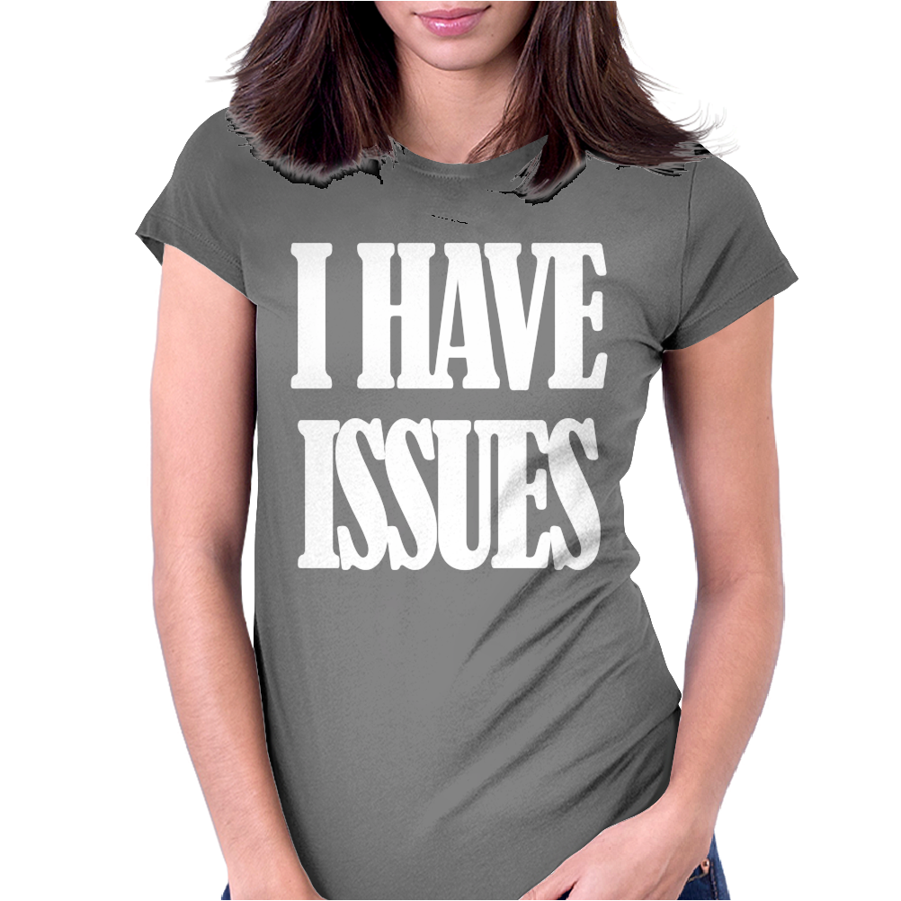 I HAVE ISSUES Womens Fitted T-Shirt