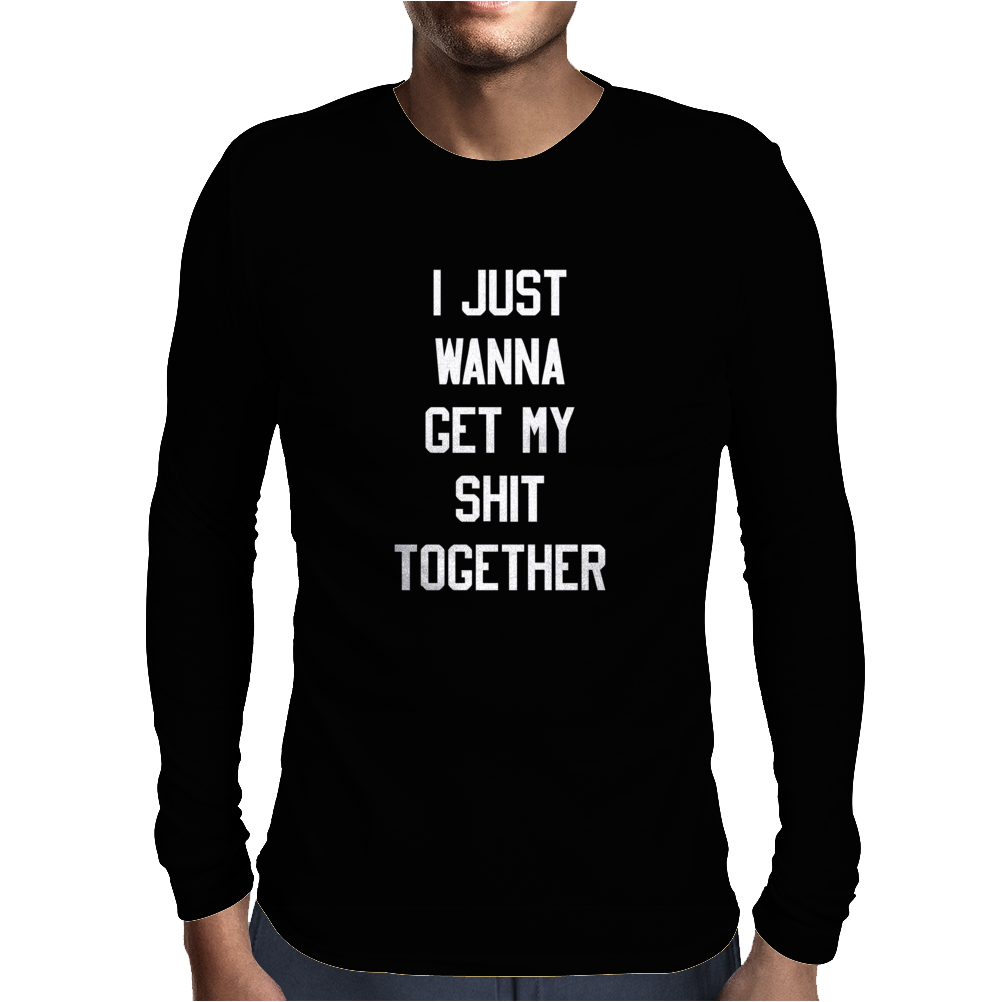 I Just Wanna Get My ShIt Together Mens Long Sleeve T-Shirt
