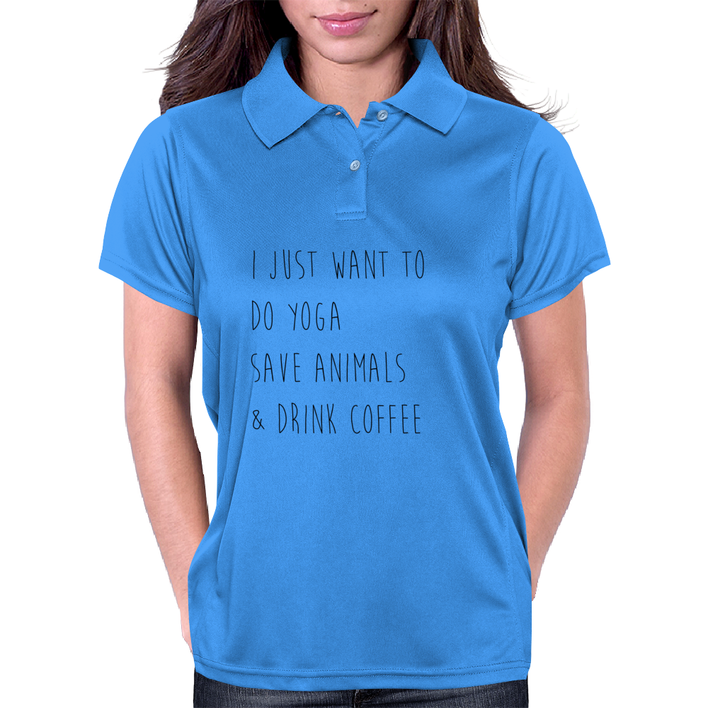 I Just Want To Do Yoga, Save Animals, and Drink Coffee Womens Polo
