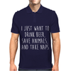 I Just Want To Drink Beer, Save Animals, And Take Naps Mens Polo