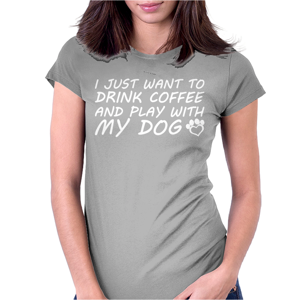 I Just Want To Drink Coffee And Play With My Dog Womens Fitted T-Shirt
