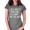 I Just Want To Drink Wine, Save Animals, And Take Naps Womens Fitted T-Shirt