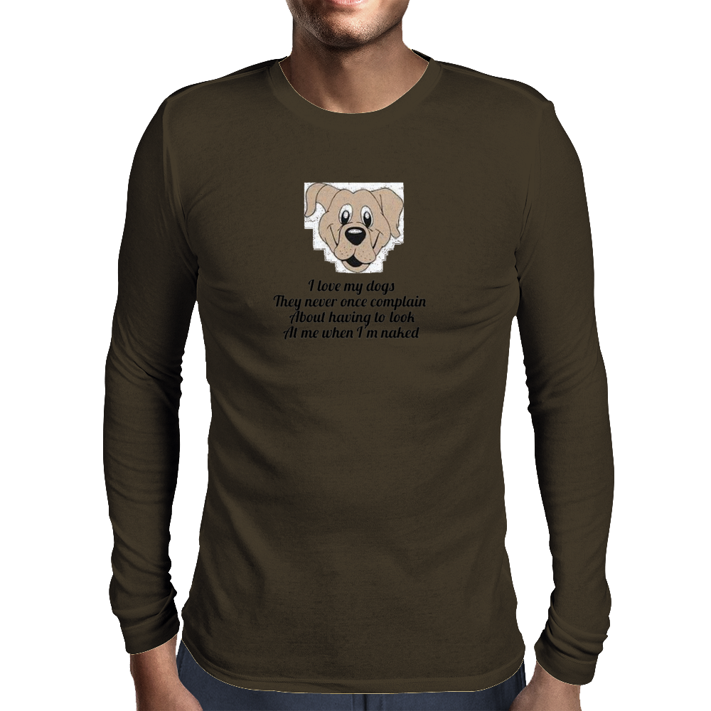 I love my dogs they never once complain about having to look at me when I'm naked  Mens Long Sleeve T-Shirt