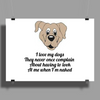 I love my dogs they never once complain about having to look at me when I'm naked  Poster Print (Landscape)