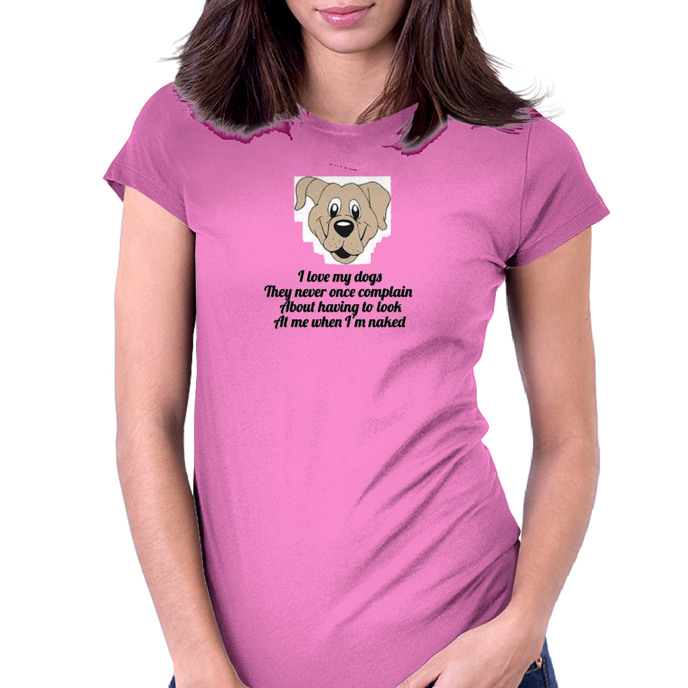 I love my dogs they never once complain about having to look at me when I'm naked  Womens Fitted T-Shirt