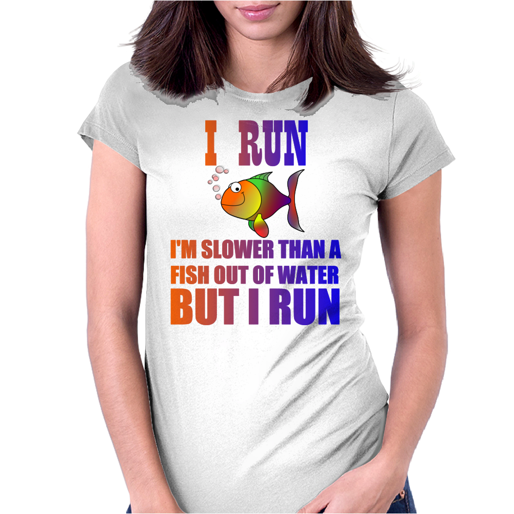 I RUN. SLOWER THAN A FISH OUT OF WATER Womens Fitted T-Shirt
