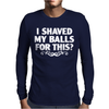 I Shaved My Balls For This Mens Long Sleeve T-Shirt