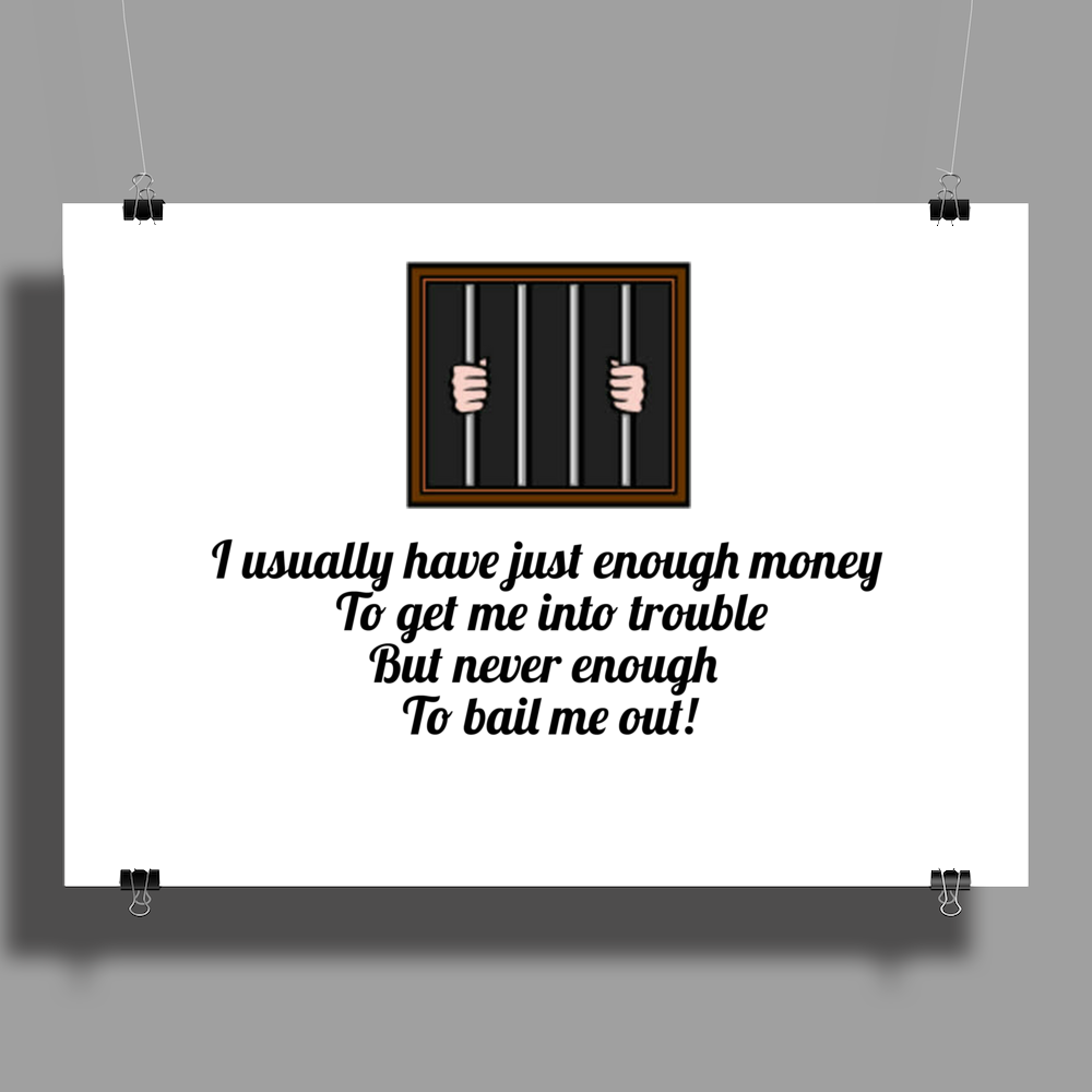 ......I usually have just enough money to get me into trouble ,,,, but never enough to bail me out!, Poster Print (Landscape)