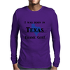 I was born in Texas thank God. Mens Long Sleeve T-Shirt