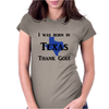 I was born in Texas thank God. Womens Fitted T-Shirt