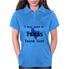 I was born in Texas thank God. Womens Polo