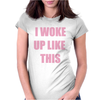 I WOKE UP LIKE THIS Womens Fitted T-Shirt