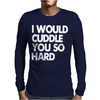 I Would Cuddle You So Hard Mens Long Sleeve T-Shirt