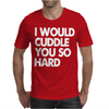 I Would Cuddle You So Hard Mens T-Shirt
