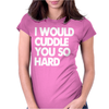 I Would Cuddle You So Hard Womens Fitted T-Shirt