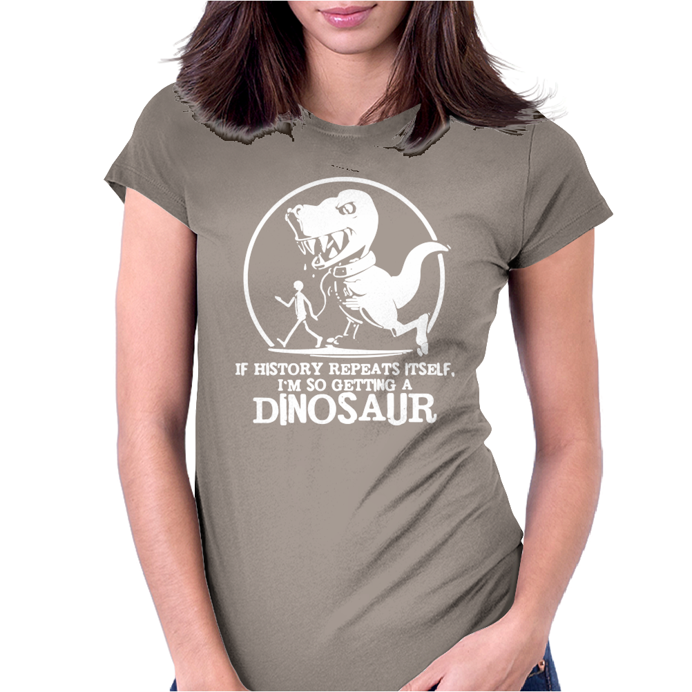 If History Repeats I'm Getting A Dinosaur Womens Fitted T-Shirt