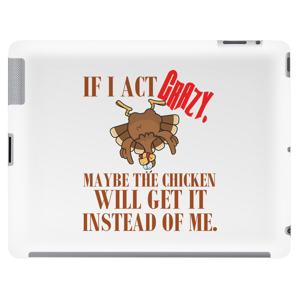 IF I ACT CRAZY, MAYBE THE CHICKEN WILL GET IT INSTEAD OF ME Tablet
