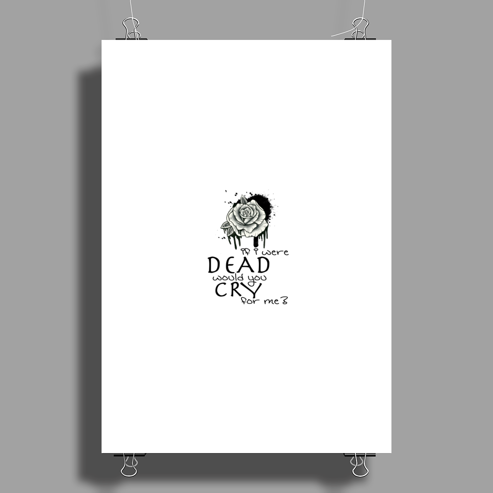 IF I WERE DEAD WOULD YOU CRY FOR ME? Poster Print (Portrait)