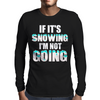 IF IT'S SNOWING I'M NOT GOING Mens Long Sleeve T-Shirt