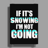 IF IT'S SNOWING I'M NOT GOING Poster Print (Portrait)