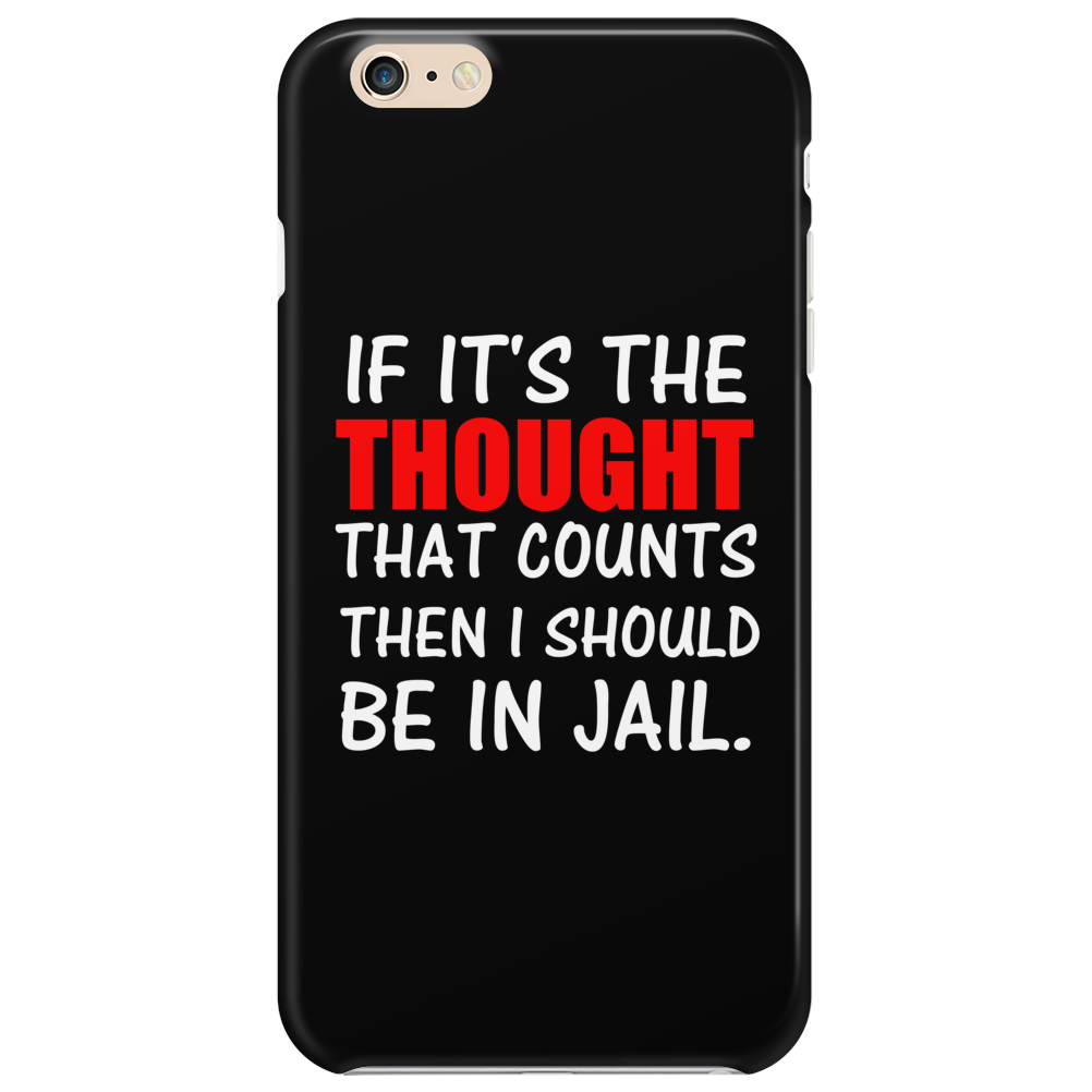 IF IT'S THE THOUGHT THAT COUNTS THEN I SHOULD BE IN JAIL Phone Case