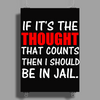 IF IT'S THE THOUGHT THAT COUNTS THEN I SHOULD BE IN JAIL Poster Print (Portrait)