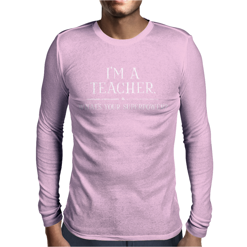 I'm A Teacher What's Your Superpower LADIES Mens Long Sleeve T-Shirt
