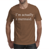 I'M ACTUALLY A MERMAID Mens T-Shirt
