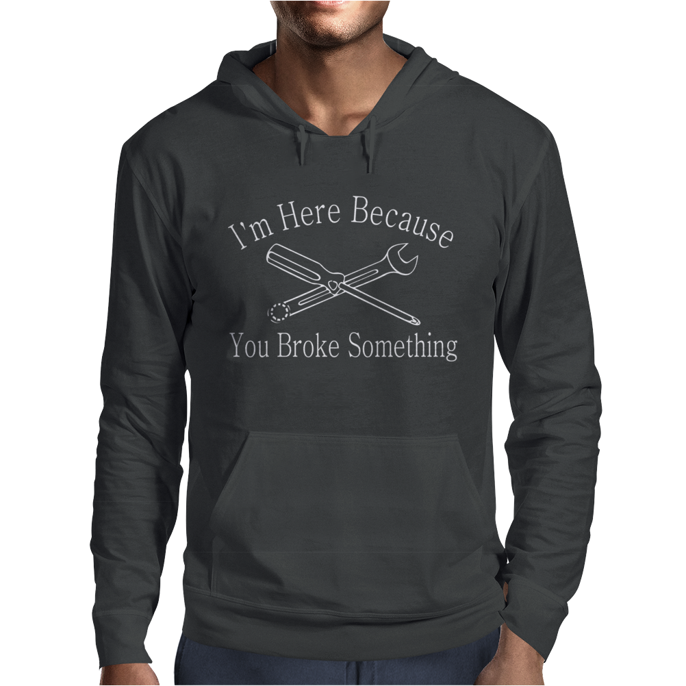 I'm Here Because You Broke Something Mens Hoodie