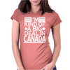 I'm Kind Of A Big Deal In Canada Womens Fitted T-Shirt