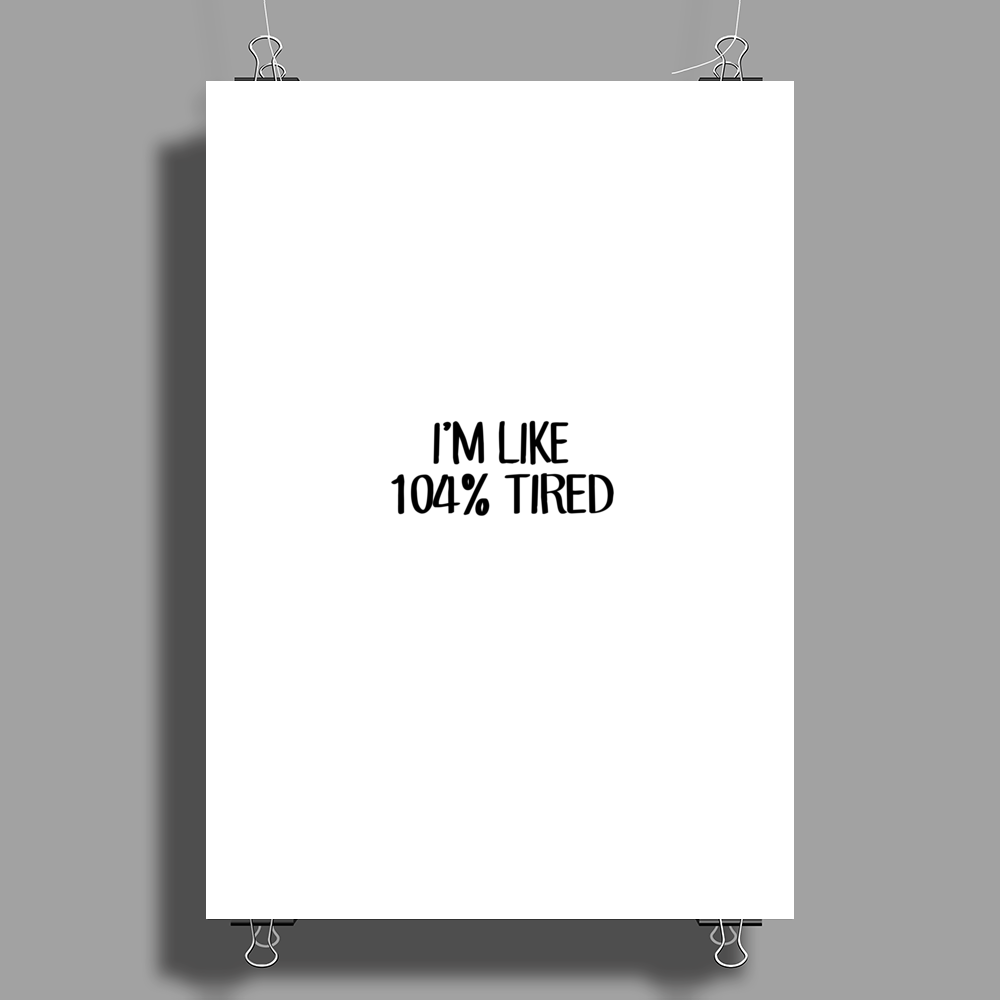 I'M LIKE 104%TIRED Poster Print (Portrait)