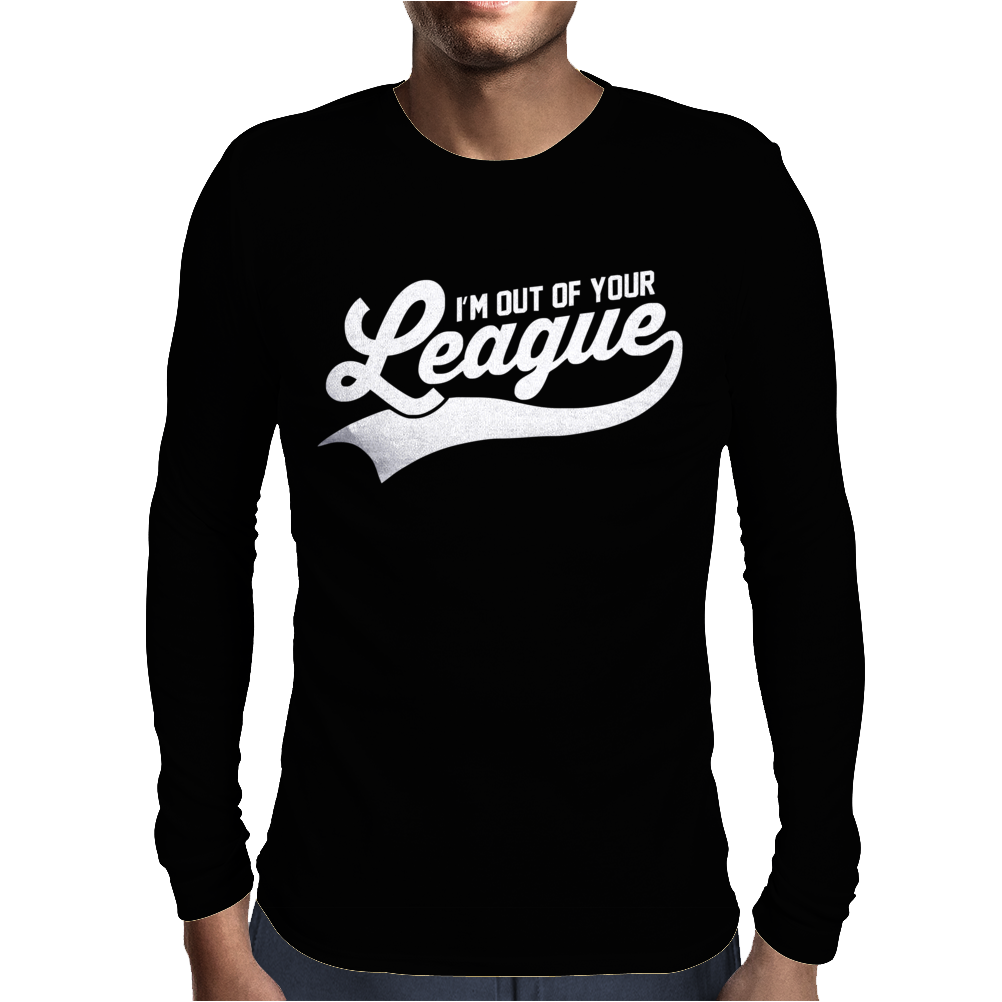 I'm Out of Your League Mens Long Sleeve T-Shirt