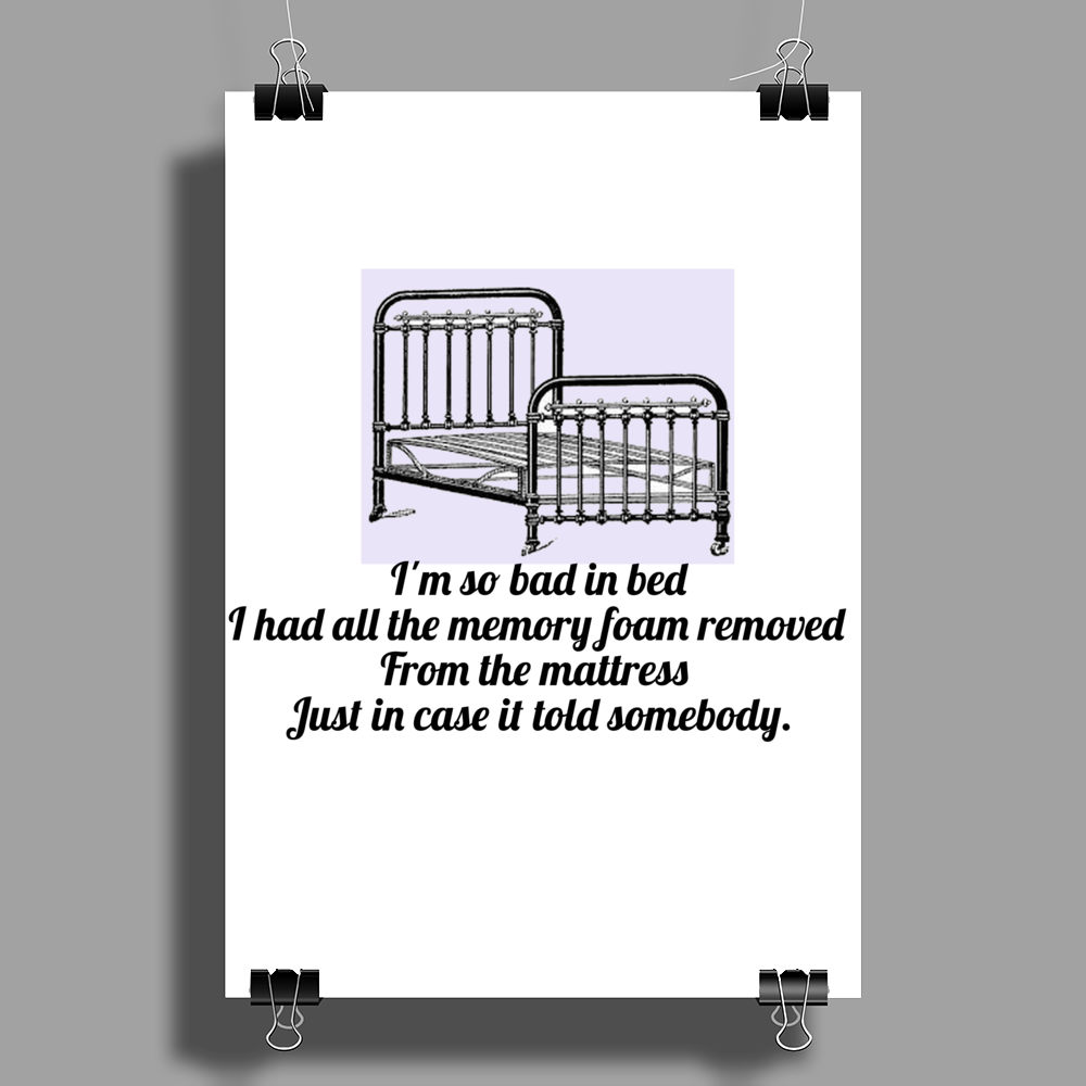 I'm so bad in bed I had all the memory foam removed from the mattress just in case it told someone Poster Print (Portrait)