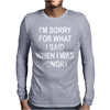 I'm Sorry For What I Said When I Was Hungry Mens Long Sleeve T-Shirt