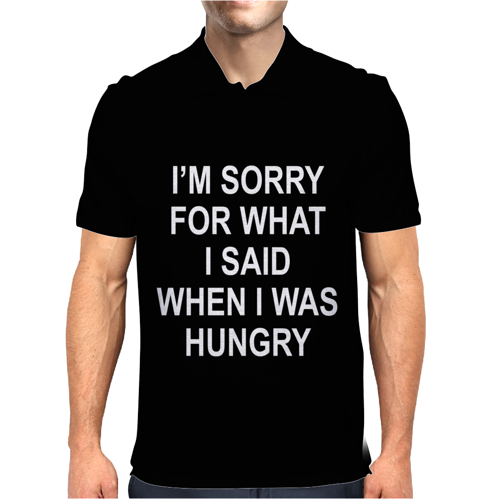I'm Sorry For What I Said When I Was Hungry Mens Polo