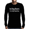 In Dog Beers I've Only Had One Mens Long Sleeve T-Shirt