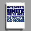 Introverts Unite! We're here, we're uncomfortable, and we want to go home Poster Print (Portrait)