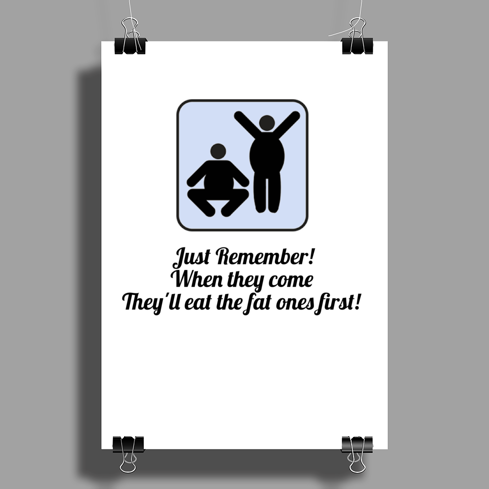 Just remember ! when they come  They'll eat the fat ones first! Poster Print (Portrait)