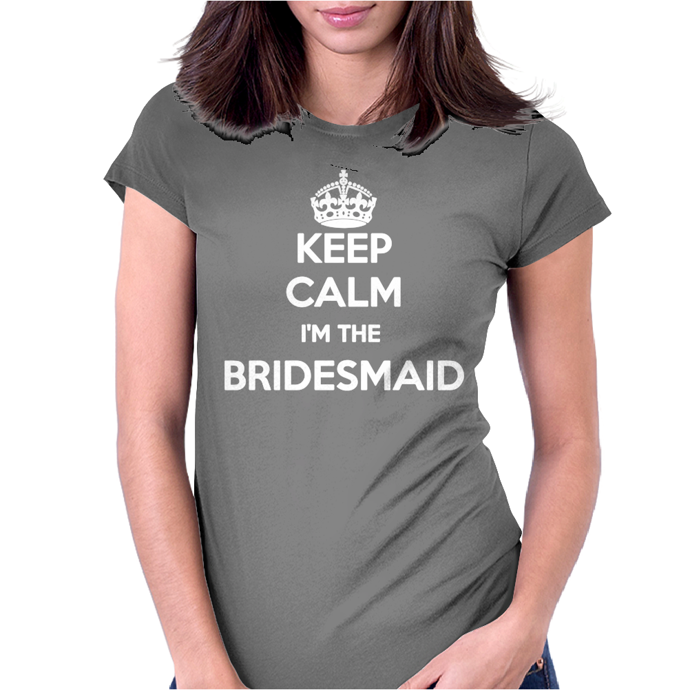 Keep Calm I Am The Bridesmaid Womens Fitted T-Shirt