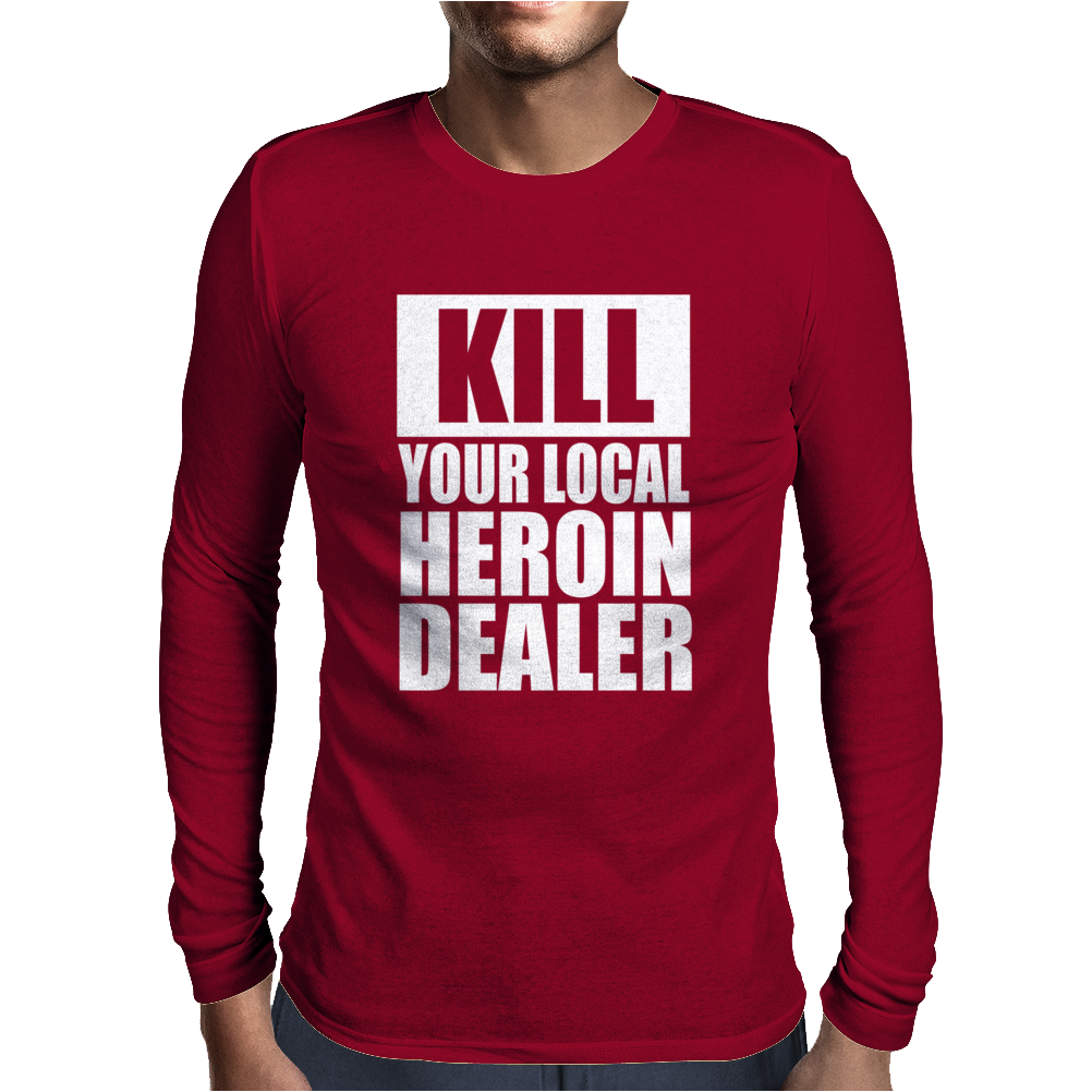 Kill Your Local Heroin Dealer Mens Long Sleeve T-Shirt