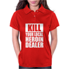 Kill Your Local Heroin Dealer Womens Polo