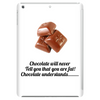 laugh humour funny crazy satire LADIES CHOCOLATE WILL NEVER CALL YOU FAT! CHOCOLATE UNDERSTANDS! Tablet