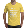LIFE IS TOO SHORT TO WEAR BORING CLOTHES Mens T-Shirt