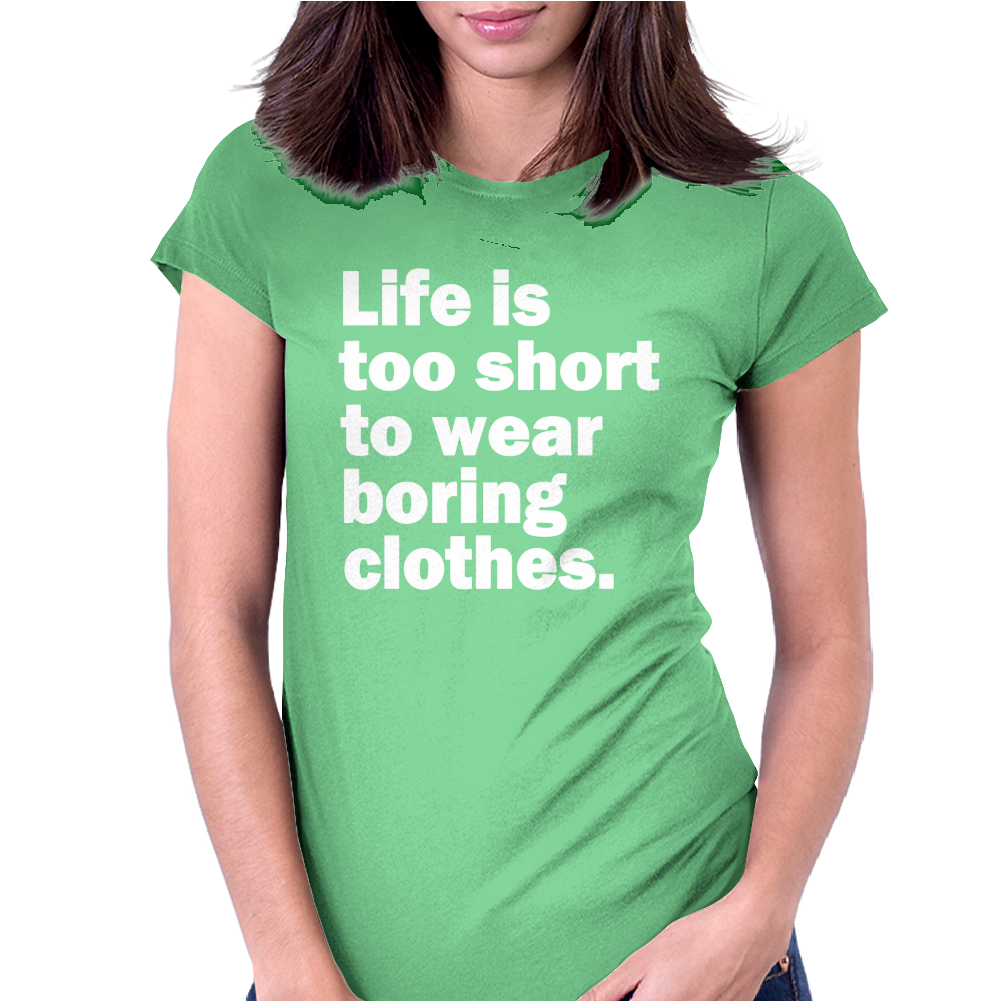 LIFE IS TOO SHORT TO WEAR BORING CLOTHES Womens Fitted T-Shirt
